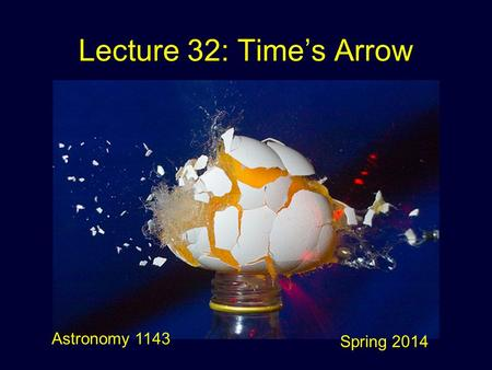 Lecture 32: Time's Arrow Astronomy 1143 Spring 2014.