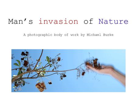 Man's invasion of Nature A photographic body of work by Michael Burke.