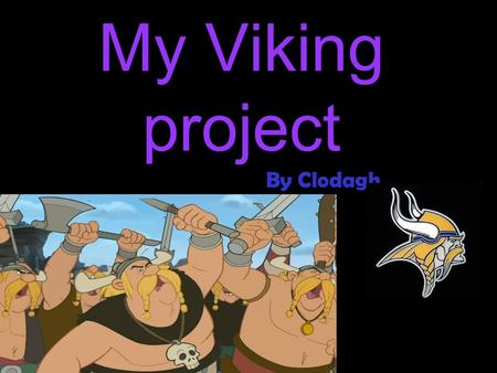 My Viking project By Clodagh. Introduction Hi my name is Clodagh and this is my project on the Vikings.
