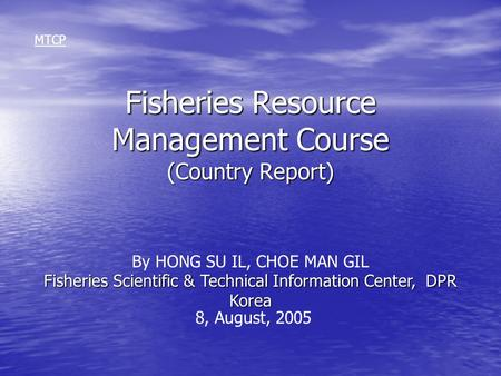 Fisheries Resource Management Course (Country Report) MTCP Fisheries Scientific & Technical Information Center, DPR Korea By HONG SU IL, CHOE MAN GIL 8,