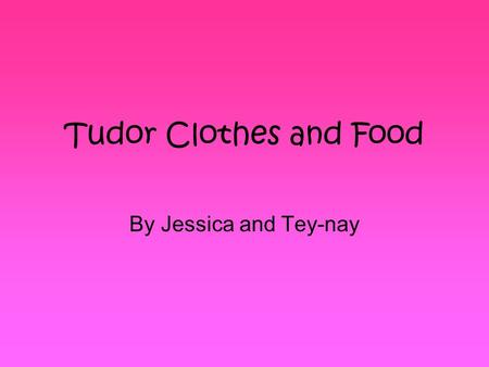 Tudor Clothes and Food By Jessica and Tey-nay. Contents 1.How the poor dressed 2.How the rich dressed 3.What food the poor ate 4.What food the rich ate.