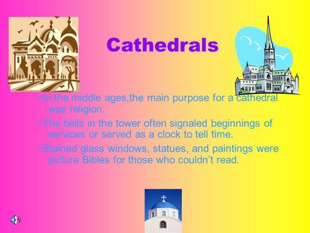 ~In the middle ages,the main purpose for a cathedral was religion. ~The bells in the tower often signaled beginnings of services or served as a clock to.