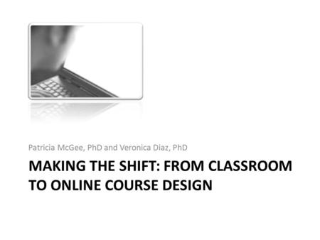 MAKING THE SHIFT: FROM CLASSROOM TO ONLINE COURSE DESIGN Patricia McGee, PhD and Veronica Diaz, PhD.