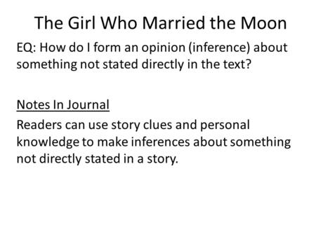 The Girl Who Married the Moon EQ: How do I form an opinion (inference) about something not stated directly in the text? Notes In Journal Readers can use.