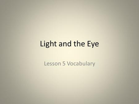Light and the Eye Lesson 5 Vocabulary. sclera Context clue: When I was tired the sclera of my eyes were turning red. Definition: The white outer layer.