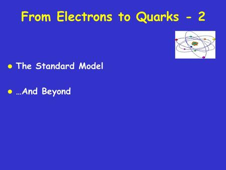From Electrons to Quarks - 2 l The Standard Model l …And Beyond.