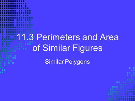 11.3 Perimeters and Area of Similar Figures Similar Polygons.