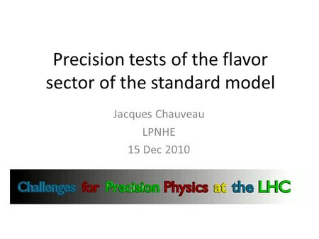 Precision tests of the flavor sector of the standard model Jacques Chauveau LPNHE 15 Dec 2010.