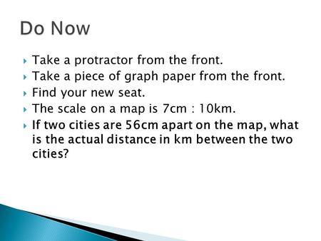  Take a protractor from the front.  Take a piece of graph paper from the front.  Find your new seat.  The scale on a map is 7cm : 10km.  If two cities.