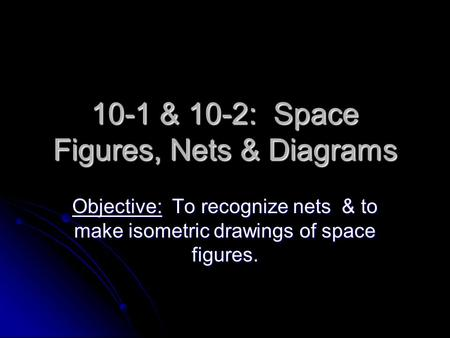 10-1 & 10-2: Space Figures, Nets & Diagrams Objective: To recognize nets & to make isometric drawings of space figures.