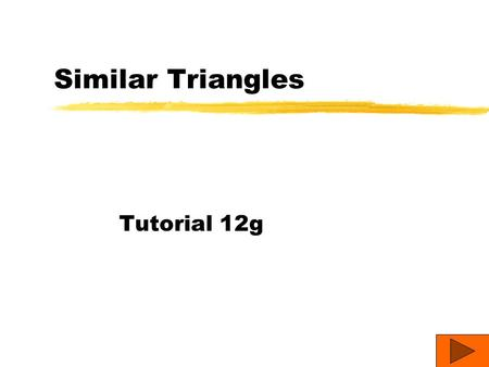 Similar Triangles Tutorial 12g Similarity When people say that two things are similar, usually they mean that the things are alike. In geometry, similar.