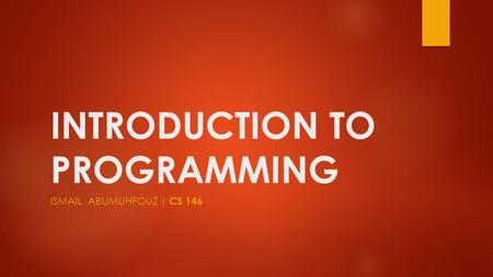 INTRODUCTION TO PROGRAMMING ISMAIL ABUMUHFOUZ | CS 146.