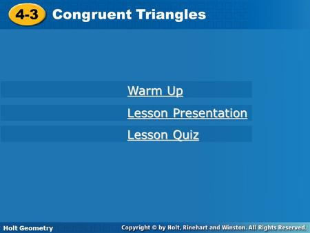 Holt Geometry 4-3 Congruent Triangles 4-3 Congruent Triangles Holt Geometry Warm Up Warm Up Lesson Presentation Lesson Presentation Lesson Quiz Lesson.