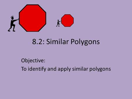8.2: Similar Polygons Objective: To identify and apply similar polygons.