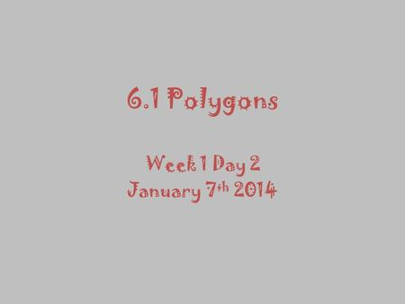 6.1 Polygons Week 1 Day 2 January 7 th 2014 Warm UP: Identifying Polygons State whether the figure is a polygon. If it is not, explain why.