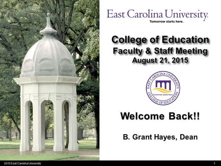 1 College of Education Faculty & Staff Meeting August 21, 2015 B. Grant Hayes, Dean 2015 East Carolina University Welcome Back!!