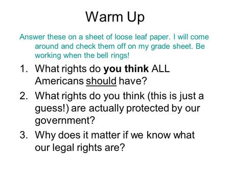 Warm Up Answer these on a sheet of loose leaf paper. I will come around and check them off on my grade sheet. Be working when the bell rings! 1.What rights.