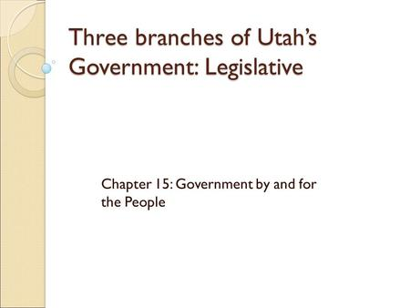 Three branches of Utah's Government: Legislative Chapter 15: Government by and for the People.