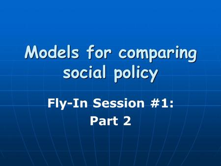 Models for comparing social policy Fly-In Session #1: Part 2.
