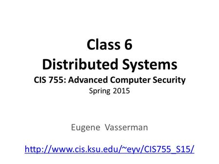 Class 6 Distributed Systems CIS 755: Advanced Computer Security Spring 2015 Eugene Vasserman