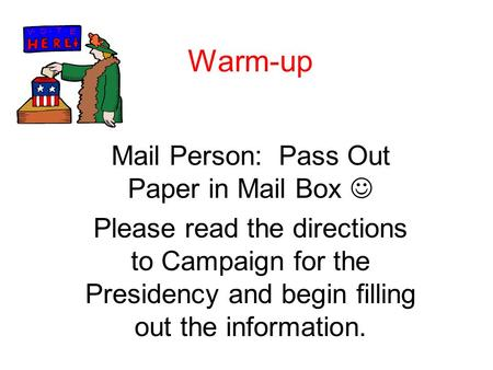 Warm-up Mail Person: Pass Out Paper in Mail Box Please read the directions to Campaign for the Presidency and begin filling out the information.
