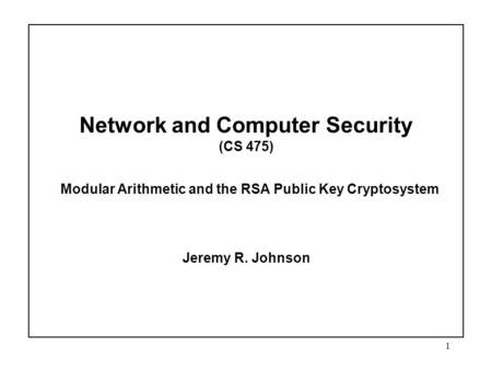 1 Network and Computer Security (CS 475) Modular Arithmetic and the RSA Public Key Cryptosystem Jeremy R. Johnson.