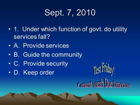 Sept. 7, 2010 1. Under which function of govt. do utility services fall? A. Provide services B. Guide the community C. Provide security D. Keep order.