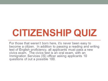CITIZENSHIP QUIZ For those that weren't born here, it's never been easy to become a citizen. In addition to passing a reading and writing test of English.