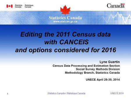 Lyne Guertin Census Data Processing and Estimation Section Social Survey Methods Division Methodology Branch, Statistics Canada UNECE April 28-30, 2014.