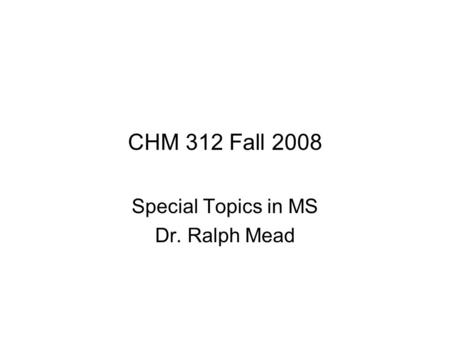 CHM 312 Fall 2008 Special Topics in MS Dr. Ralph Mead.