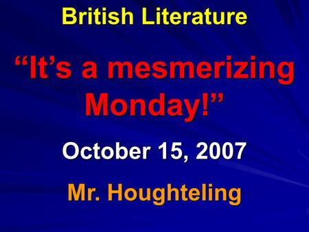 "British Literature ""It's a mesmerizing Monday!"" October 15, 2007 Mr. Houghteling."