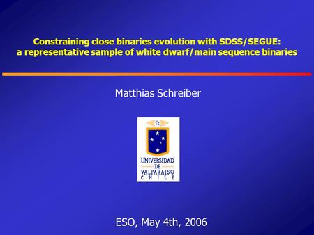 Constraining close binaries evolution with SDSS/SEGUE: a representative sample of white dwarf/main sequence binaries Matthias Schreiber ESO, May 4th, 2006.