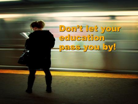 Don't let your education pass you by!. EFFORT leads to accomplishment, ACCOMPLISHMENT leads to SUCCESS.