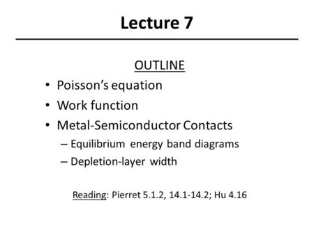 Lecture 7 OUTLINE Poisson's equation Work function Metal-Semiconductor Contacts – Equilibrium energy band diagrams – Depletion-layer width Reading: Pierret.