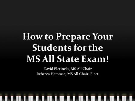 How to Prepare Your Students for the MS All State Exam! David Pletincks, MS All Chair Rebecca Hammac, MS All Chair- Elect.