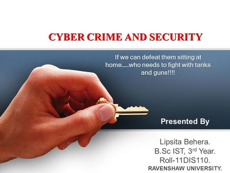 CYBER CRIME AND SECURITY If we can defeat them sitting at home……who needs to fight with tanks and guns!!!! Presented By Lipsita Behera. B.Sc IST, 3 rd.