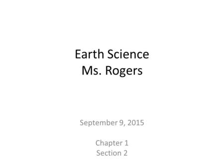 Earth Science Ms. Rogers September 9, 2015 Chapter 1 Section 2.