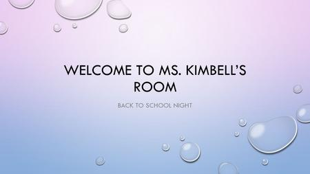 WELCOME TO MS. KIMBELL'S ROOM BACK TO SCHOOL NIGHT.