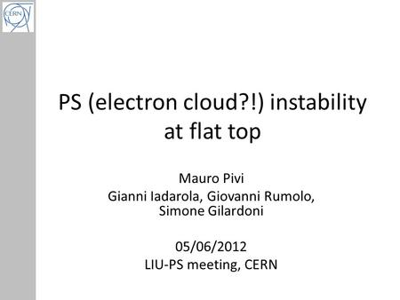 PS (electron cloud?!) instability at flat top Mauro Pivi Gianni Iadarola, Giovanni Rumolo, Simone Gilardoni 05/06/2012 LIU-PS meeting, CERN.