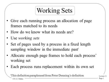 Lecture 11 Page 1 CS 111 Online Working Sets Give each running process an allocation of page frames matched to its needs How do we know what its needs.
