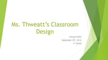 Ms. Thweatt's Classroom Design Shayna Willis September 30 th, 2014 1 st Grade.