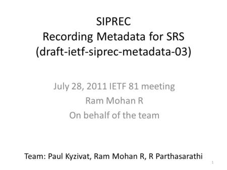1 SIPREC Recording Metadata for SRS (draft-ietf-siprec-metadata-03) July 28, 2011 IETF 81 meeting Ram Mohan R On behalf of the team Team: Paul Kyzivat,