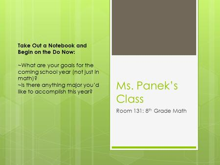 Ms. Panek's Class Room 131: 8 th Grade Math Take Out a Notebook and Begin on the Do Now: ~What are your goals for the coming school year (not just in math)?