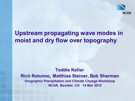 Upstream propagating wave modes in moist and dry flow over topography Teddie Keller Rich Rotunno, Matthias Steiner, Bob Sharman Orographic Precipitation.
