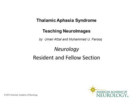 Thalamic Aphasia Syndrome Teaching NeuroImages by Umair Afzal and Muhammad U. Farooq © 2013 American Academy of Neurology.