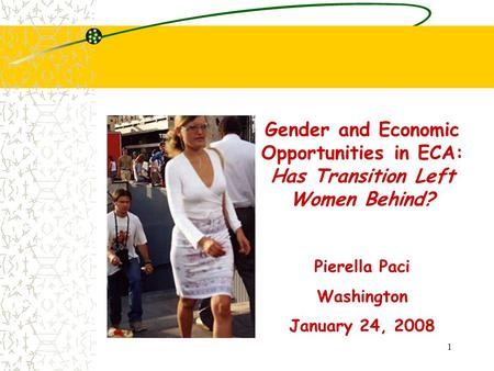 1 Gender and Economic Opportunities in ECA: Has Transition Left Women Behind? Pierella Paci Washington January 24, 2008.