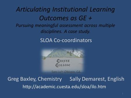 Articulating Institutional Learning Outcomes as GE + Pursuing meaningful assessment across multiple disciplines. A case study. SLOA Co-coordinators San.