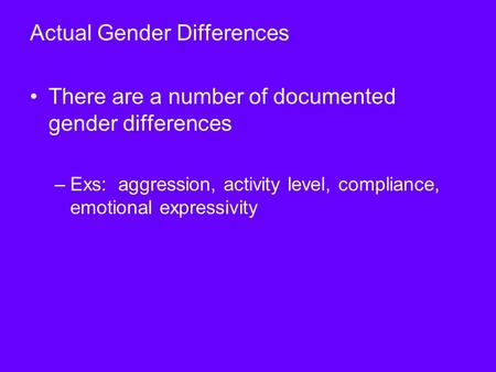Actual Gender Differences There are a number of documented gender differences –Exs: aggression, activity level, compliance, emotional expressivity.