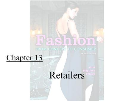 Chapter 13 Retailers. Fashion From Concept to Consumer, 8/e© 2005 Pearson Education, Inc. Gini Frings Upper Saddle River, New Jersey 07458 The Retailing.