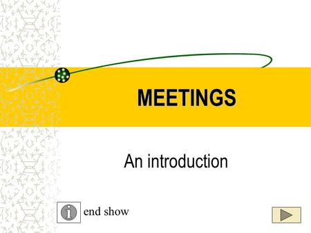 MEETINGS An introduction end show. MEETINGS MEETINGS are a gathering of people for a purpose. Meetings can be either formal or informal.